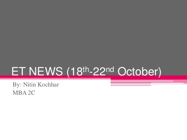 ET NEWS (18th-22nd October) By: Nitin Kochhar MBA 2C