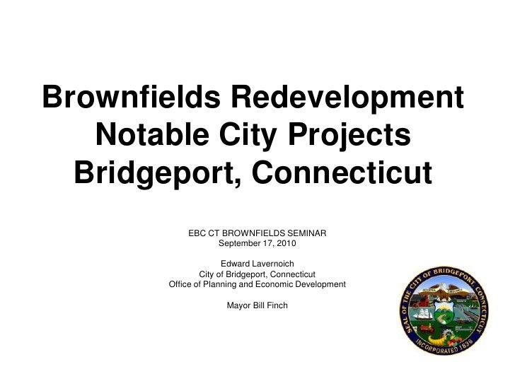 Brownfields Redevelopment Notable City ProjectsBridgeport, Connecticut<br />EBC CT BROWNFIELDS SEMINAR<br />September 17, ...