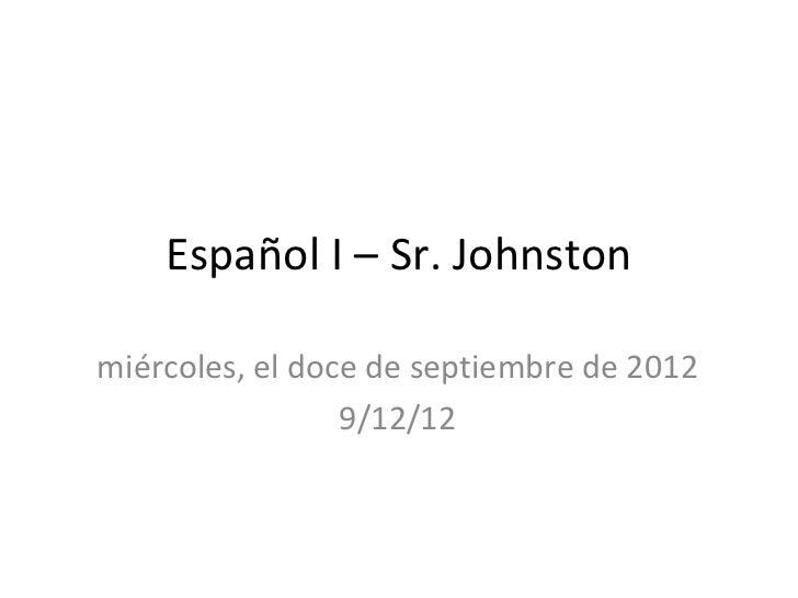 Español I – Sr. Johnstonmiércoles, el doce de septiembre de 2012                 9/12/12