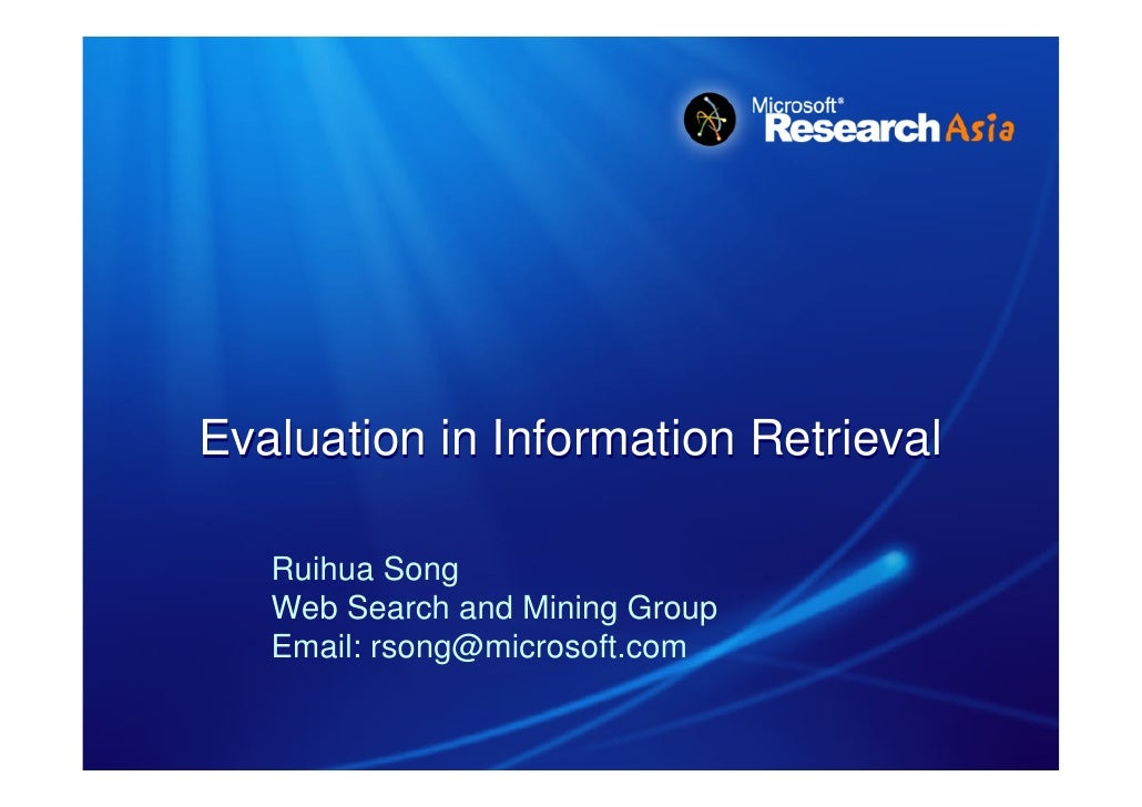 Evaluation in Information Retrieval     Ruihua Song    Web Search and Mining Group    Email: rsong@microsoft.com