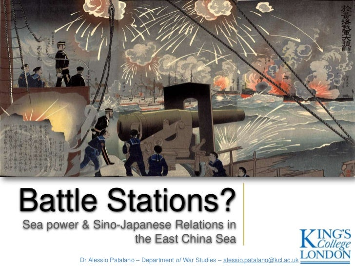 Battle Stations?Sea power & Sino-Japanese Relations in                   the East China Sea          Dr Alessio Patalano –...
