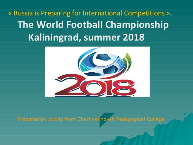 « Russia is Preparing for International Competitions ».The World Football ChampionshipKaliningrad, summer 2018Prepared by ...