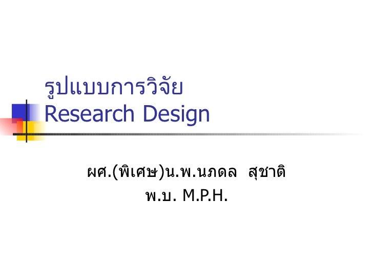 รูปแบบการวิจัย   Research Design ผศ . ( พิเศษ ) น . พ . นภดล  สุชาติ พ . บ .  M.P.H.