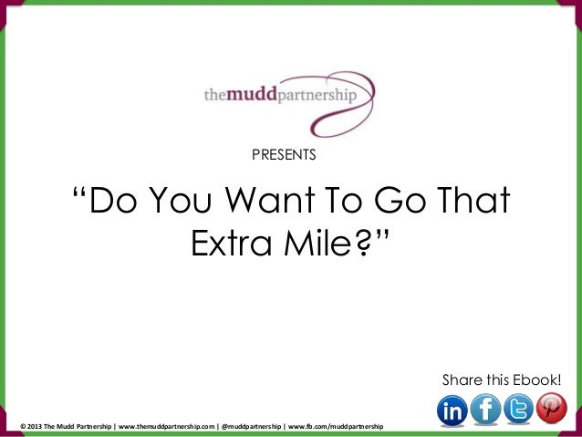 """Do You Want To Go That Extra Mile?"" Share this Ebook! PRESENTS © 2013 The Mudd Partnership 