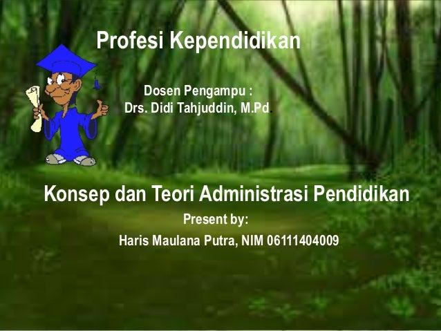 Profesi Kependidikan Dosen Pengampu : Drs. Didi Tahjuddin, M.Pd. Konsep dan Teori Administrasi Pendidikan Present by: Hari...