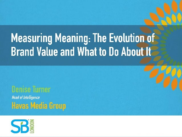 MEASURING MEANING: THE EVOLUTION OF BRAND VALUE AND WHAT TO DO ABOUT IT Denise Turner Havas Media Group November 18th 2013