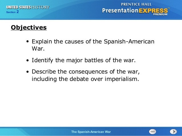 Section  2  Objectives • Explain the causes of the Spanish-American War. • Identify the major battles of the war. • Descri...