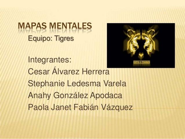MAPAS MENTALES Equipo: Tigres  Integrantes: Cesar Álvarez Herrera Stephanie Ledesma Varela Anahy González Apodaca Paola Ja...
