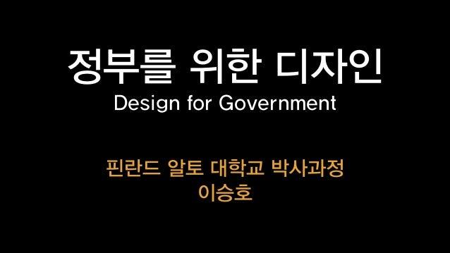 정부를 위한 디자인 Design for Government 핀란드 알토 대학교 박사과정 이승호