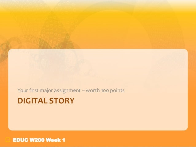 Your first major assignment – worth 100 points  DIGITAL STORY  EDUC W200 Week 1