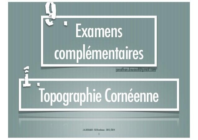 9 . Examens 1.  complémentaires jonathan.douaud@gmail.com  Topographie Cornéenne J-A.DOUAUD - ISO Bordeaux - 2013/2014  1