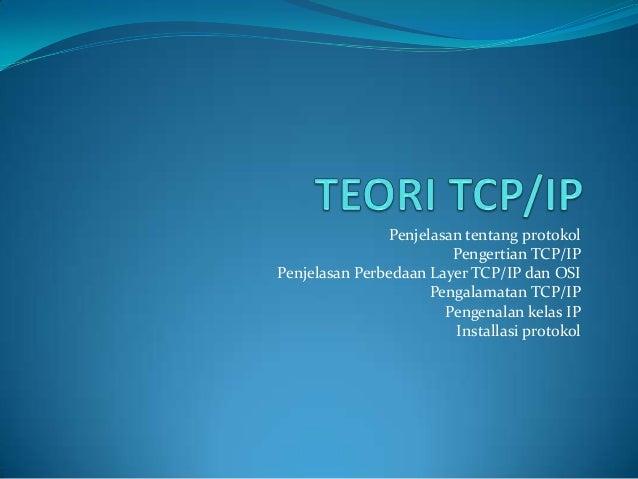 Penjelasan tentang protokol Pengertian TCP/IP Penjelasan Perbedaan Layer TCP/IP dan OSI Pengalamatan TCP/IP Pengenalan kel...