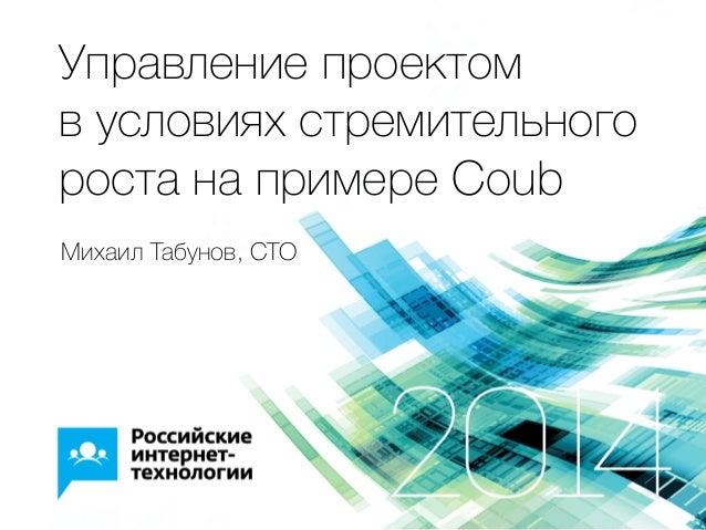 Управление проектом в условиях стремительного роста на примере Coub Михаил Табунов, CTO