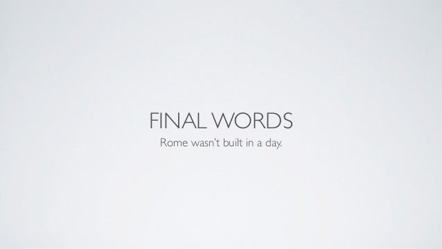 FINAL WORDS Rome wasn't built in a day.