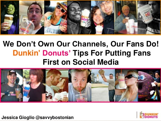 Jessica Gioglio @savvybostonian We Don't Own Our Channels, Our Fans Do! Dunkin' Donuts' Tips For Putting Fans First on Soc...