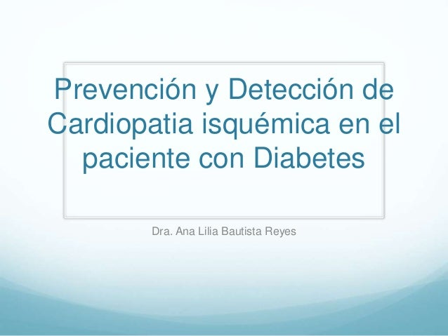 Prevención y Detección de  Cardiopatia isquémica en el  paciente con Diabetes  Dra. Ana Lilia Bautista Reyes