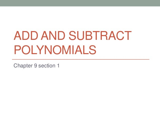 ADD AND SUBTRACTPOLYNOMIALSChapter 9 section 1
