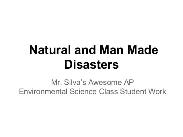 Natural and Man Made       Disasters        Mr. Silva's Awesome APEnvironmental Science Class Student Work