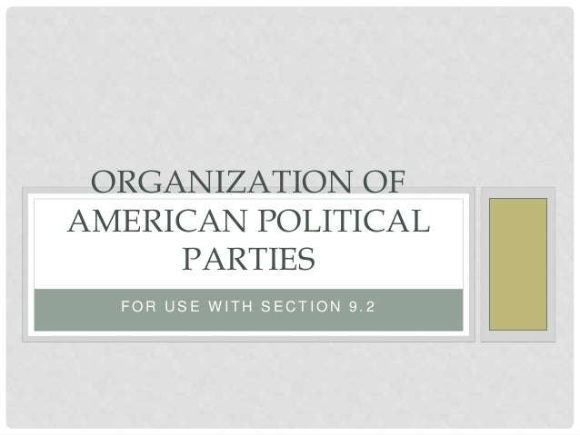 F O R U S E W I T H S E C T I O N 9 . 2 ORGANIZATION OF AMERICAN POLITICAL PARTIES