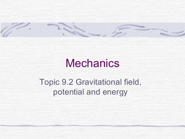 MechanicsTopic 9.2 Gravitational field,   potential and energy