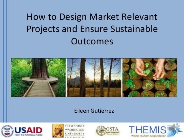 How to Design Market Relevant Projects and Ensure Sustainable Outcomes Eileen Gutierrez