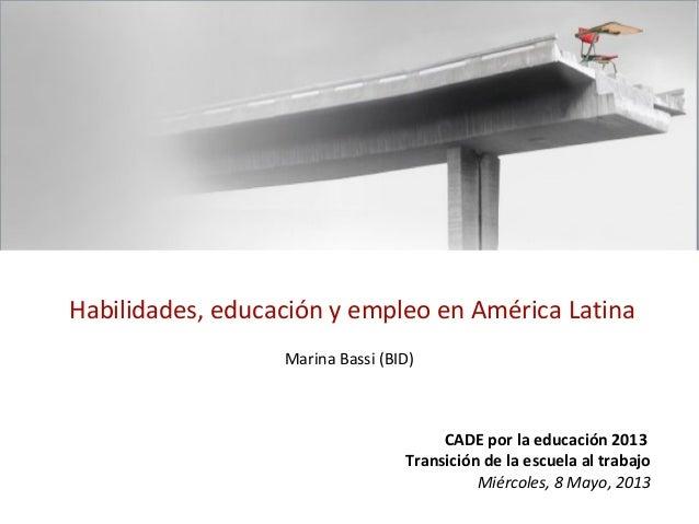 Habilidades, educación y empleo en América LatinaMarina Bassi (BID)CADE por la educación 2013Transición de la escuela al t...