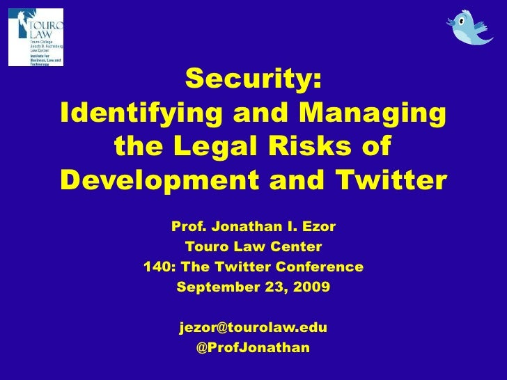 Security: Identifying and Managing the Legal Risks of Development and Twitter<br />Prof. Jonathan I. Ezor<br />Touro Law C...