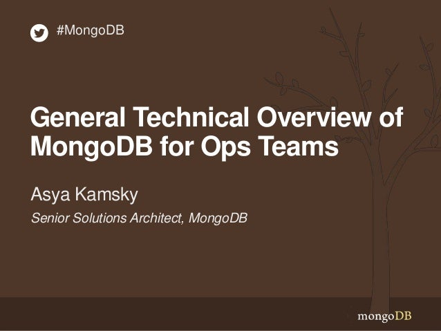 General Technical Overview of MongoDB for Ops Teams Senior Solutions Architect, MongoDB Asya Kamsky #MongoDB