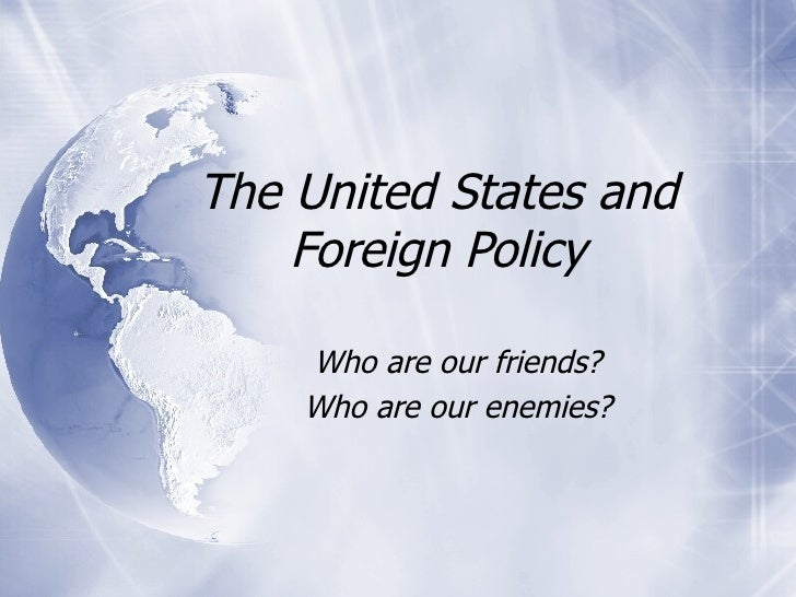 The United States and Foreign Policy Who are our friends? Who are our enemies?