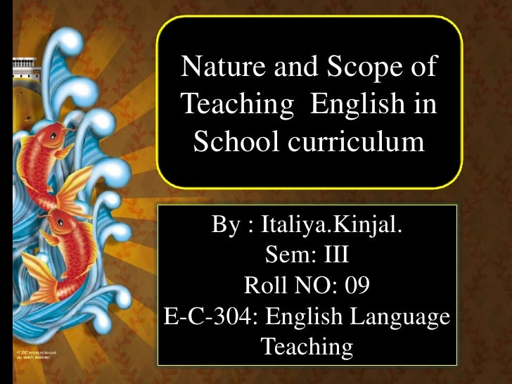 Nature and Scope of  Teaching  English in School curriculum<br />By : Italiya.Kinjal.<br />Sem: III<br />Roll NO: 09<br />...