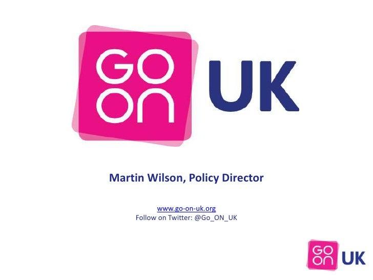 Martin Wilson, Policy Director           www.go-on-uk.org     Follow on Twitter: @Go_ON_UK