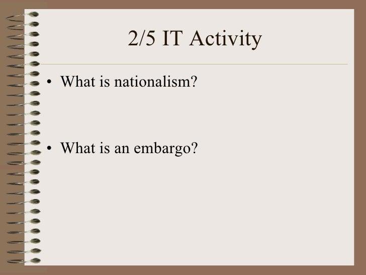 2/5 IT Activity <ul><li>What is nationalism? </li></ul><ul><li>What is an embargo? </li></ul>