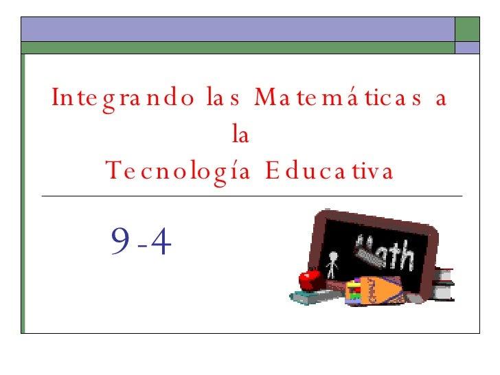 Integrando las Matemáticas a la  Tecnología Educativa 9-4