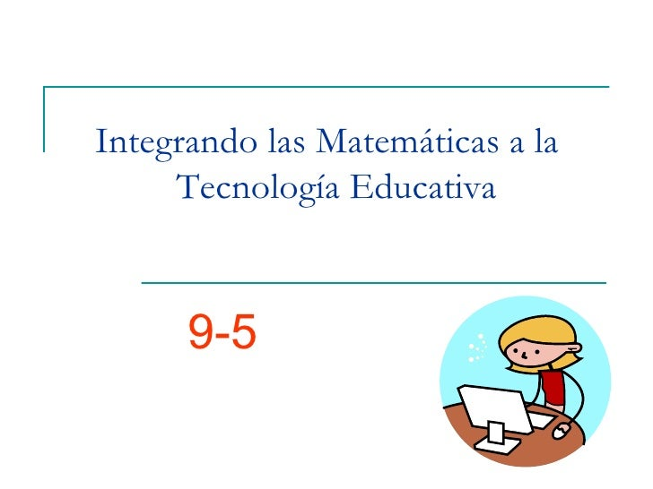 Integrando las Matemáticas a la  Tecnología Educativa 9-5