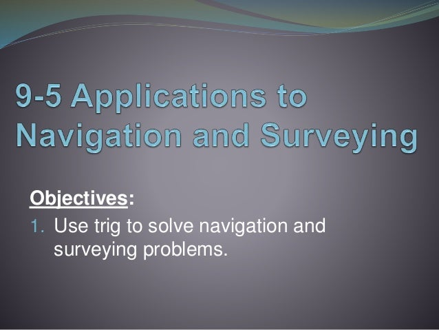Objectives: 1. Use trig to solve navigation and surveying problems.