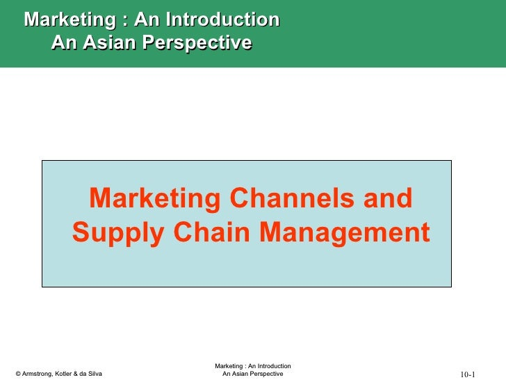 Marketing Channels and Supply Chain Management Marketing : An Introduction An Asian Perspective