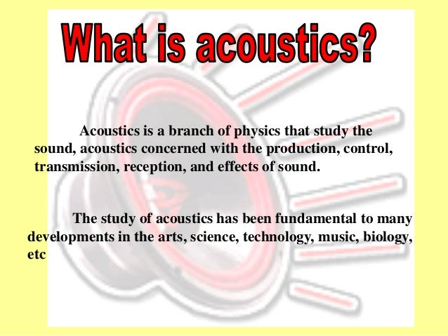Acoustics is a branch of physics that study the sound, acoustics concerned with the production, control, transmission, rec...