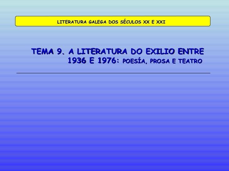 TEMA 9. A LITERATURA DO EXILIO ENTRE    1936 E 1976:  POESÍA, PROSA E TEATRO LITERATURA GALEGA DOS SÉCULOS XX E XXI