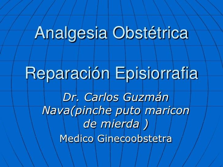 Analgesia Obstétrica  Reparación Episiorrafia      Dr. Carlos Guzmán   Nava(pinche puto maricon          de mierda )     M...