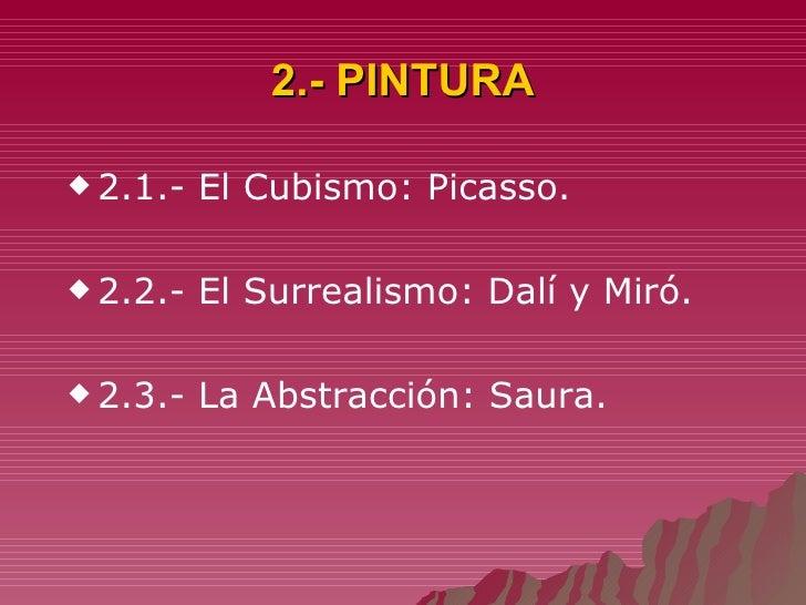 2.- PINTURA <ul><li>2.1.- El Cubismo: Picasso. </li></ul><ul><li>2.2.- El Surrealismo: Dalí y Miró. </li></ul><ul><li>2.3....