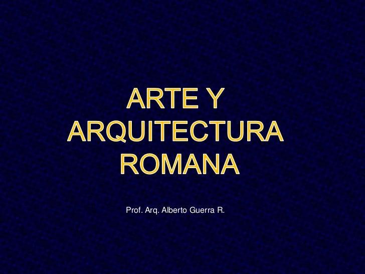 ARTE Y ARQUITECTURA<br /> ROMANA<br />Prof. Arq. Alberto Guerra R.<br />