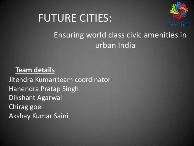FUTURE CITIES: Ensuring world class civic amenities in urban India Team details Jitendra Kumar(team coordinator Hanendra P...
