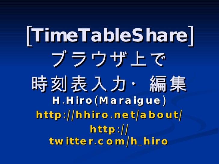 [TimeTableShare] ブラウザ上で 時刻表入力・編集 H.Hiro(Maraigue) http://hhiro.net/about/ http:// twitter.com/h_hiro