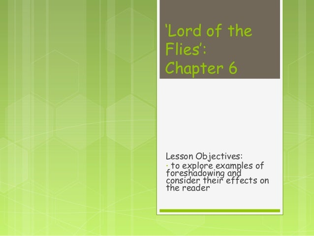 'Lord of theFlies':Chapter 6Lesson Objectives:• to explore examples offoreshadowing andconsider their effects onthe reader