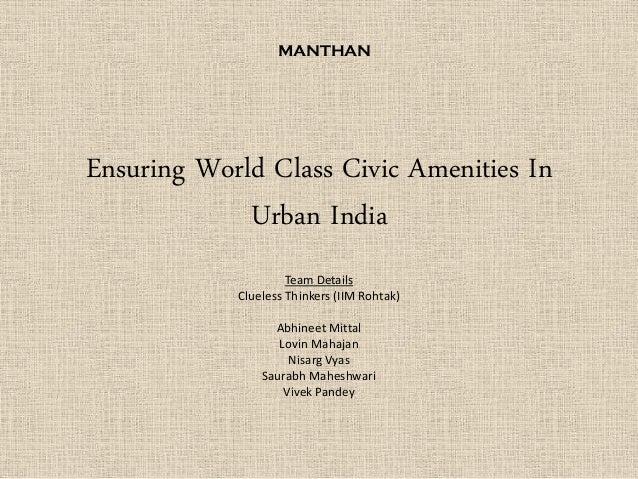Ensuring World Class Civic Amenities In Urban India Team Details Clueless Thinkers (IIM Rohtak) Abhineet Mittal Lovin Maha...