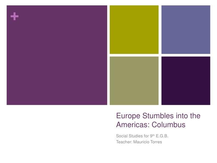 +    Europe Stumbles into the    Americas: Columbus    Social Studies for 9th E.G.B.    Teacher: Mauricio Torres
