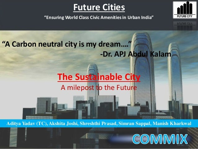 "Future Cities ""A Carbon neutral city is my dream…."" -Dr. APJ Abdul Kalam Aditya Yadav (TC), Akshita Joshi, Shreshthi Prasa..."