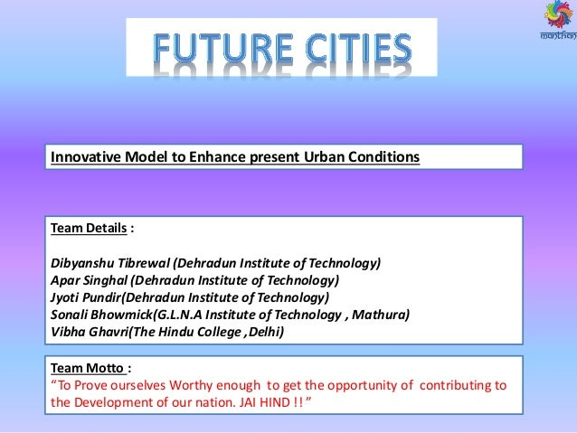 Innovative Model to Enhance present Urban Conditions Team Details : Dibyanshu Tibrewal (Dehradun Institute of Technology) ...