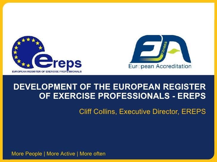 DEVELOPMENT OF THE EUROPEAN REGISTER OF EXERCISE PROFESSIONALS - EREPS Cliff Collins, Executive Director, EREPS