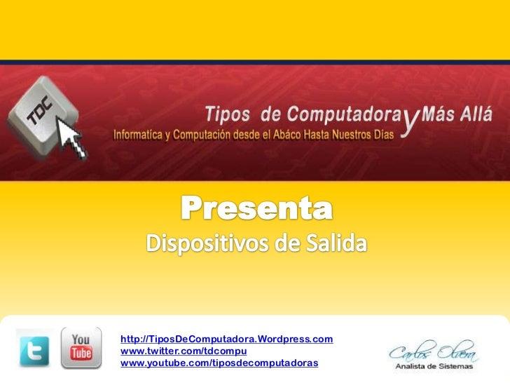 PresentaDispositivos de Salida<br />http://TiposDeComputadora.Wordpress.com<br />www.twitter.com/tdcompu<br />www.youtube....